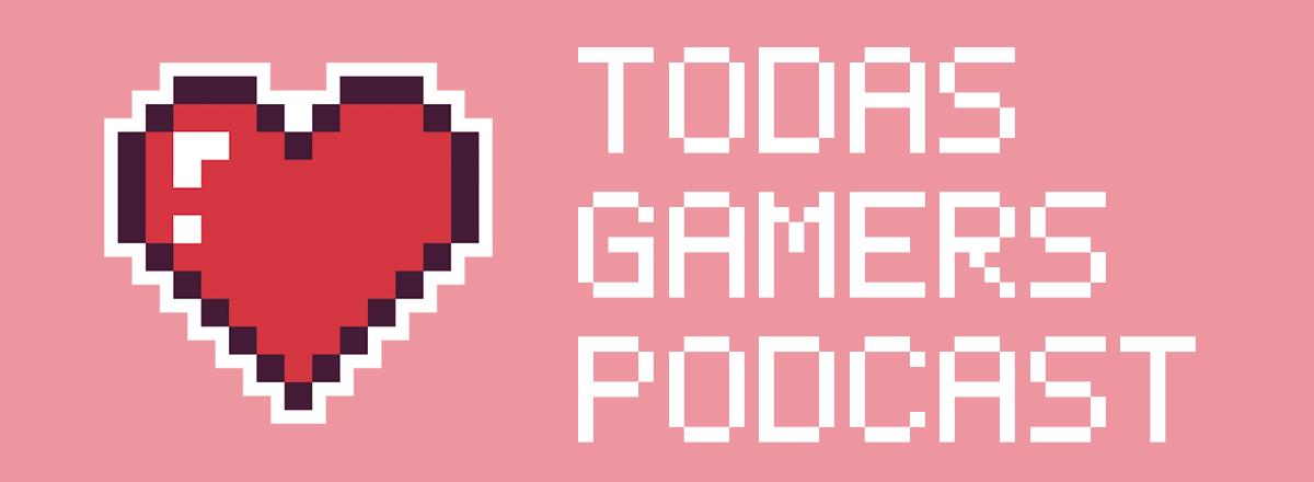 Podcast Todas Gamers 1×06: Señoras con hachas en tu zona